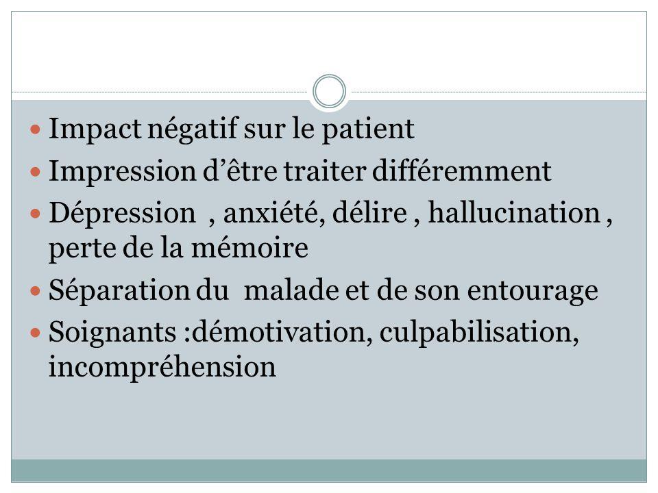 Impact négatif sur le patient Impression dêtre traiter différemment Dépression, anxiété, délire, hallucination, perte de la mémoire Séparation du malade et de son entourage Soignants :démotivation, culpabilisation, incompréhension