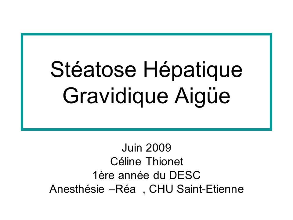 Stéatose Hépatique Gravidique Aigüe Juin 2009 Céline Thionet 1ère année du DESC Anesthésie –Réa, CHU Saint-Etienne