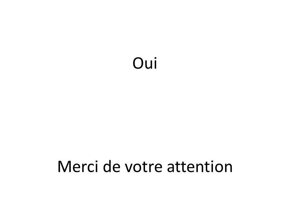 Oui Merci de votre attention