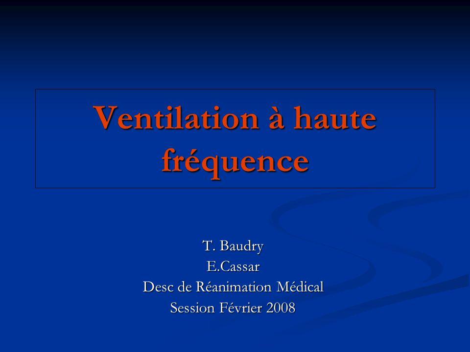 Ventilation à haute fréquence T. Baudry E.Cassar Desc de Réanimation Médical Session Février 2008