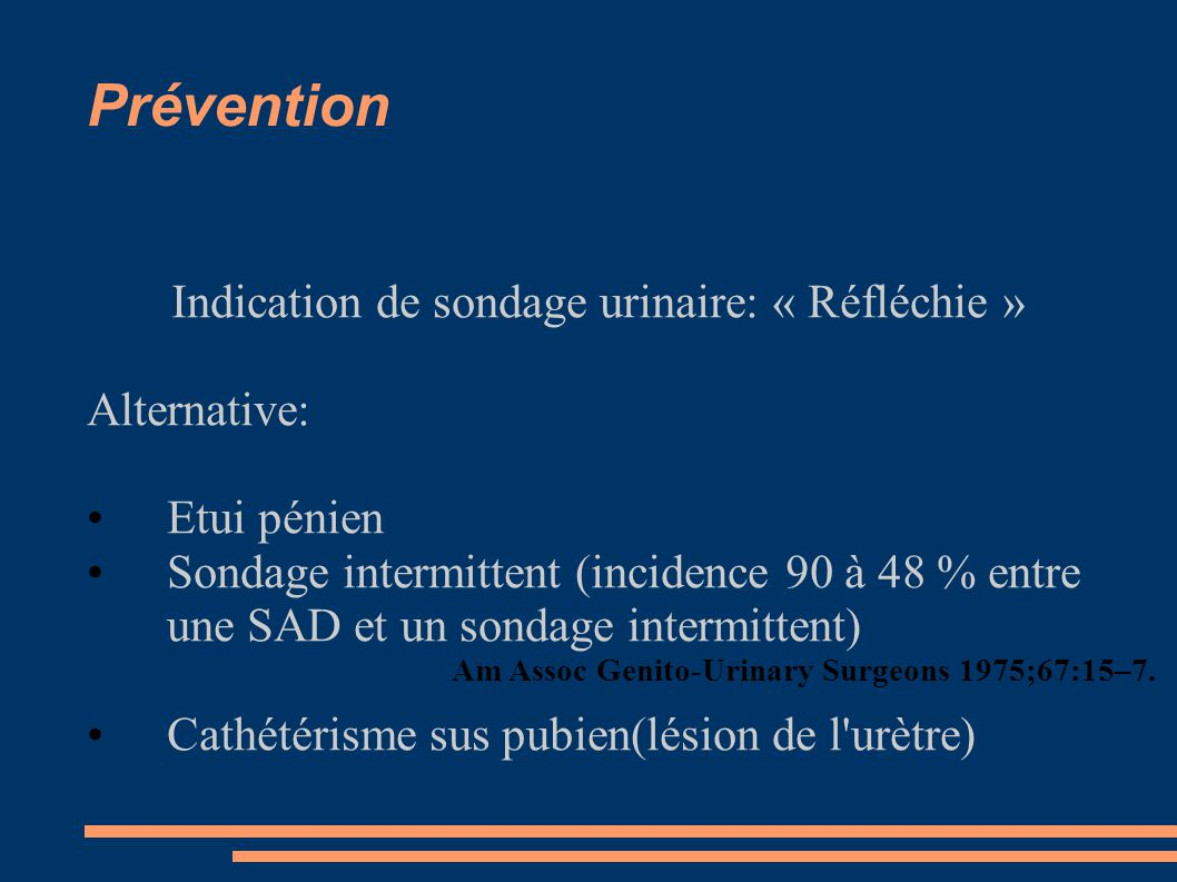 Prévention Indication de sondage urinaire: « Réfléchie » Alternative: Etui pénien Sondage intermittent (incidence 90 à 48 % entre une SAD et un sondage intermittent) Cathétérisme sus pubien(lésion de l urètre) Am Assoc Genito-Urinary Surgeons 1975;67:15–7.