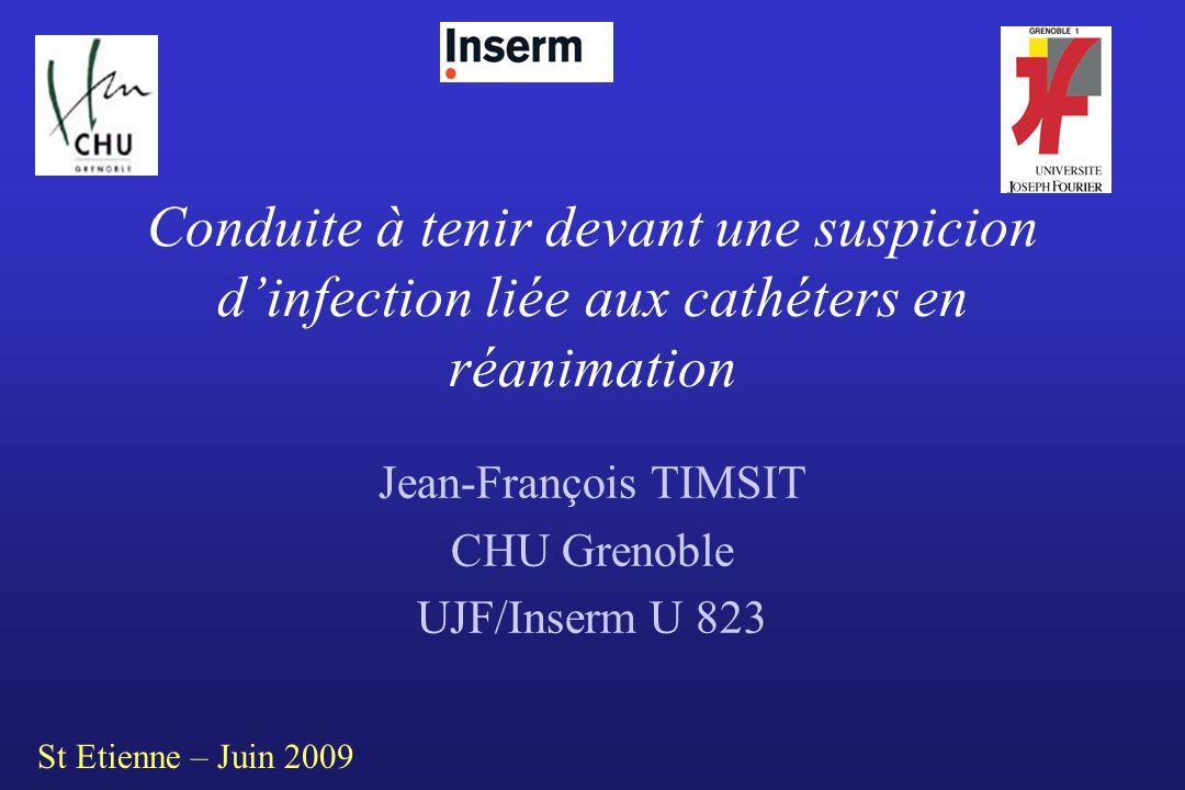 Conduite à tenir devant une suspicion dinfection liée aux cathéters en réanimation Jean-François TIMSIT CHU Grenoble UJF/Inserm U 823 St Etienne – Jui