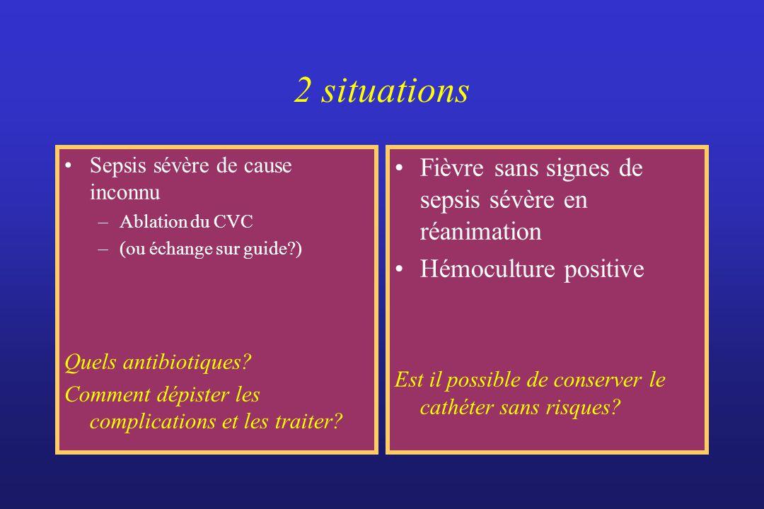 2 situations Sepsis sévère de cause inconnu –Ablation du CVC –(ou échange sur guide?) Quels antibiotiques? Comment dépister les complications et les t