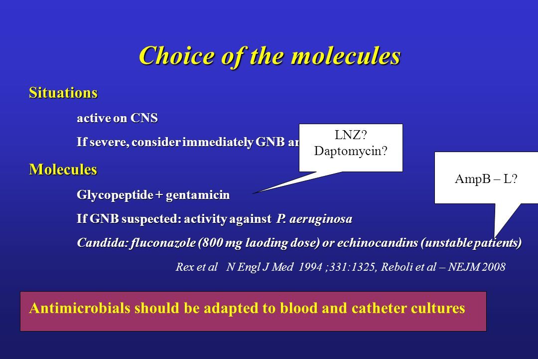 Choice of the molecules Situations active on CNS If severe, consider immediately GNB and yeast Molecules Glycopeptide + gentamicin If GNB suspected: a
