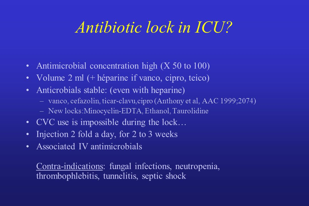 Antibiotic lock in ICU? Antimicrobial concentration high (X 50 to 100) Volume 2 ml (+ héparine if vanco, cipro, teico) Anticrobials stable: (even with