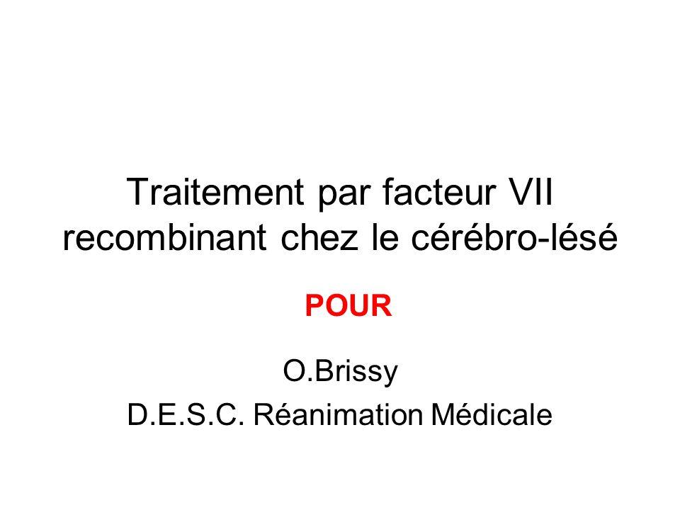 Traitement par facteur VII recombinant chez le cérébro-lésé O.Brissy D.E.S.C. Réanimation Médicale POUR