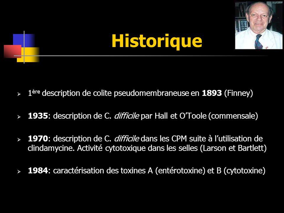 Historique 1 ère description de colite pseudomembraneuse en 1893 (Finney) 1935: description de C. difficile par Hall et OToole (commensale) 1970: desc