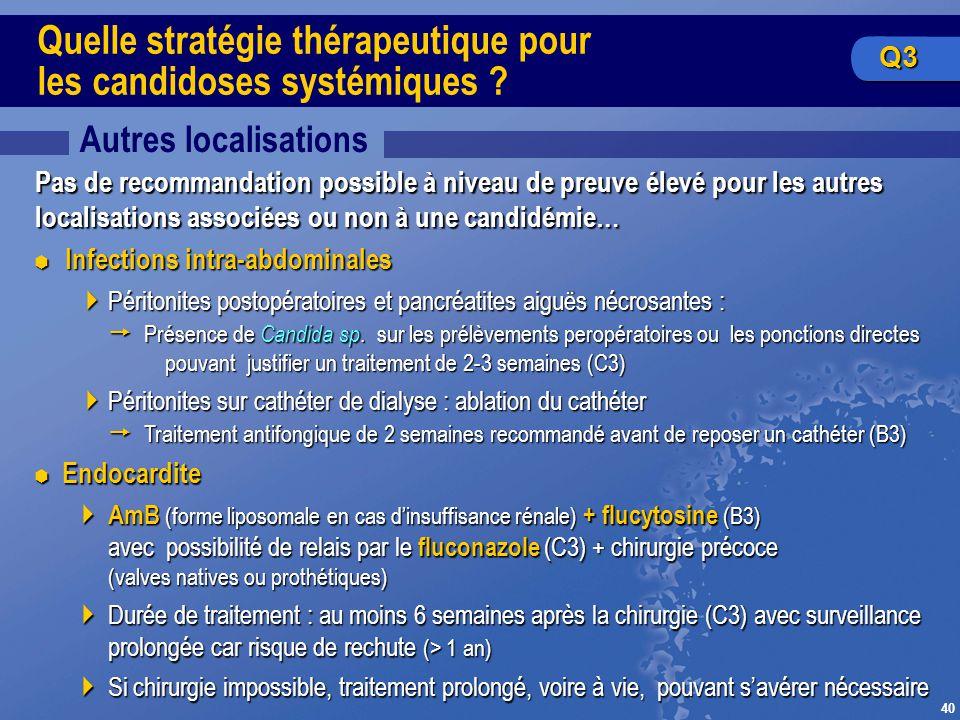 40 Quelle stratégie thérapeutique pour les candidoses systémiques ? Autres localisations Pas de recommandation possible à niveau de preuve élevé pour