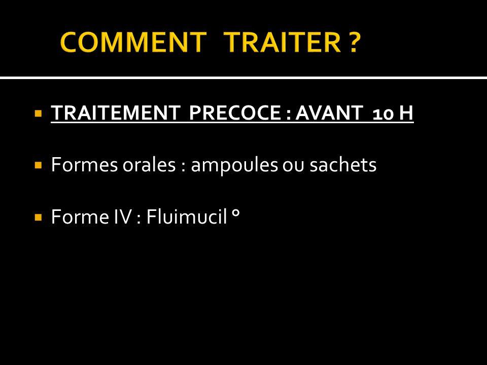 TRAITEMENT PRECOCE : AVANT 10 H Formes orales : ampoules ou sachets Forme IV : Fluimucil °
