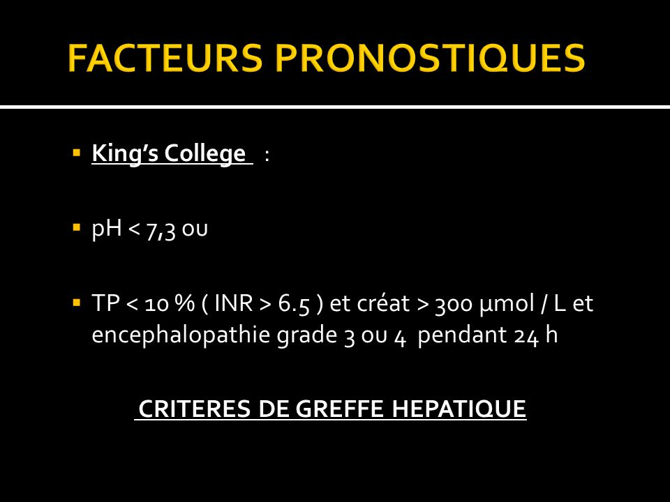 Kings College : pH < 7,3 ou TP 6.5 ) et créat > 300 µmol / L et encephalopathie grade 3 ou 4 pendant 24 h CRITERES DE GREFFE HEPATIQUE
