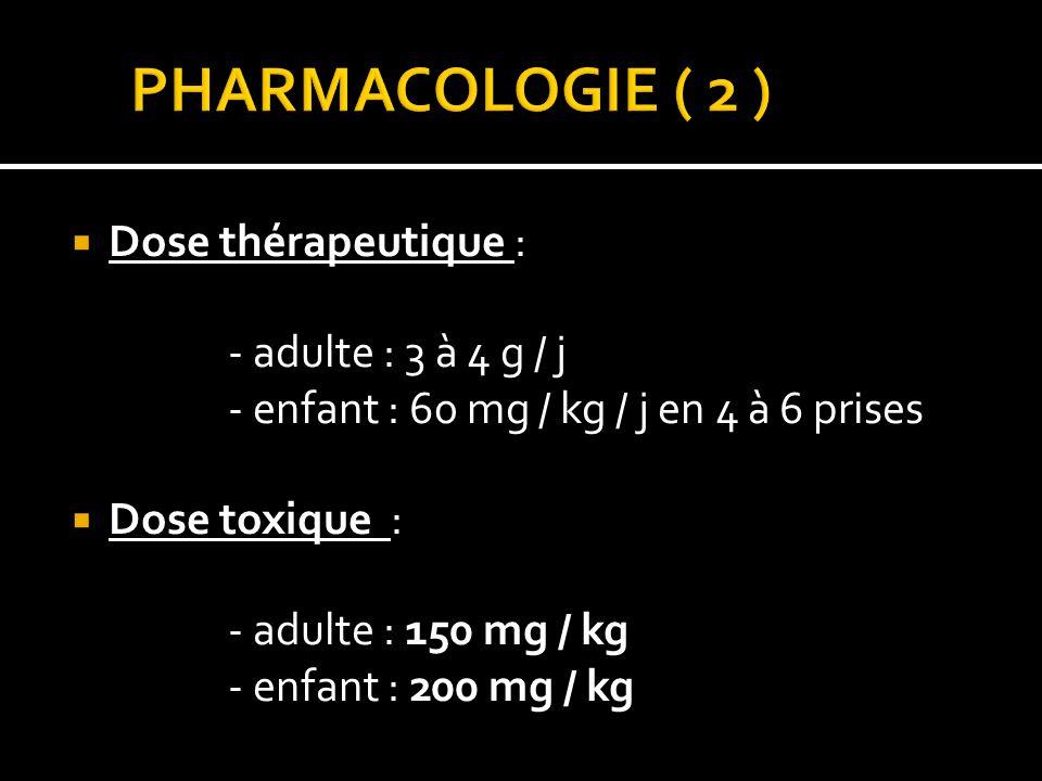 Dose thérapeutique : - adulte : 3 à 4 g / j - enfant : 60 mg / kg / j en 4 à 6 prises Dose toxique : - adulte : 150 mg / kg - enfant : 200 mg / kg