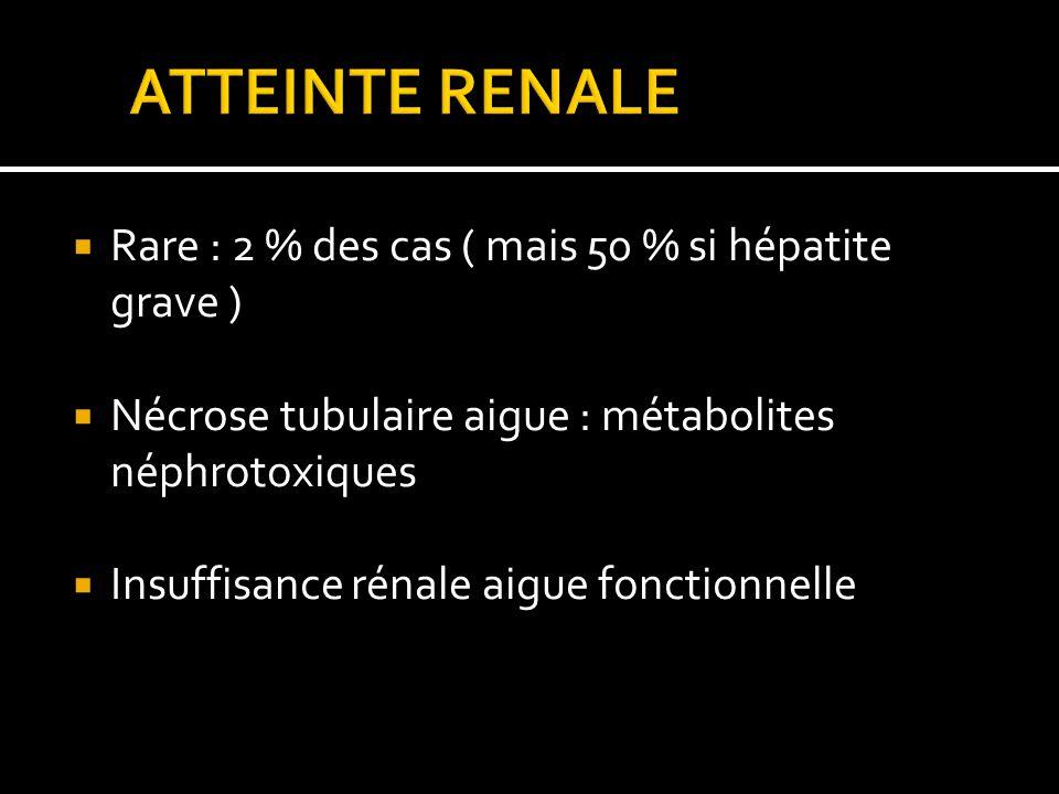 Rare : 2 % des cas ( mais 50 % si hépatite grave ) Nécrose tubulaire aigue : métabolites néphrotoxiques Insuffisance rénale aigue fonctionnelle