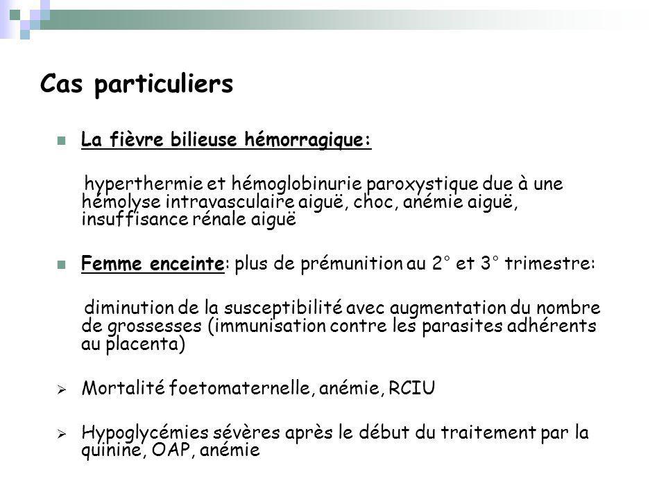 Cas particuliers La fièvre bilieuse hémorragique: hyperthermie et hémoglobinurie paroxystique due à une hémolyse intravasculaire aiguë, choc, anémie aiguë, insuffisance rénale aiguë Femme enceinte: plus de prémunition au 2° et 3° trimestre: diminution de la susceptibilité avec augmentation du nombre de grossesses (immunisation contre les parasites adhérents au placenta) Mortalité foetomaternelle, anémie, RCIU Hypoglycémies sévères après le début du traitement par la quinine, OAP, anémie