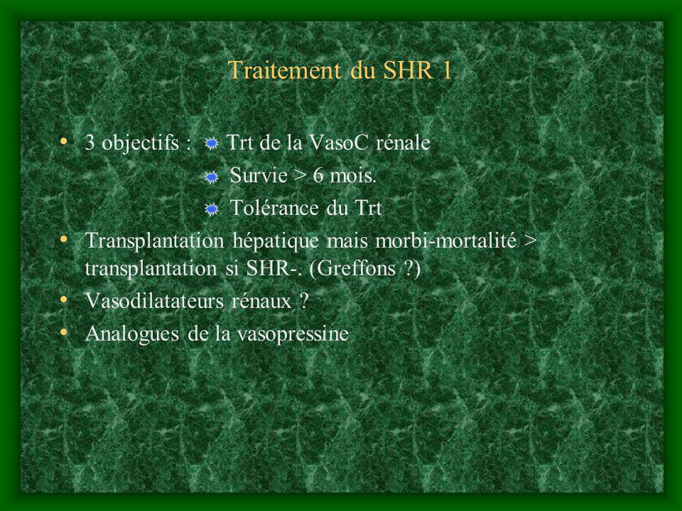 Traitement du SHR 1 3 objectifs : Trt de la VasoC rénale Survie > 6 mois. Tolérance du Trt Transplantation hépatique mais morbi-mortalité > transplant