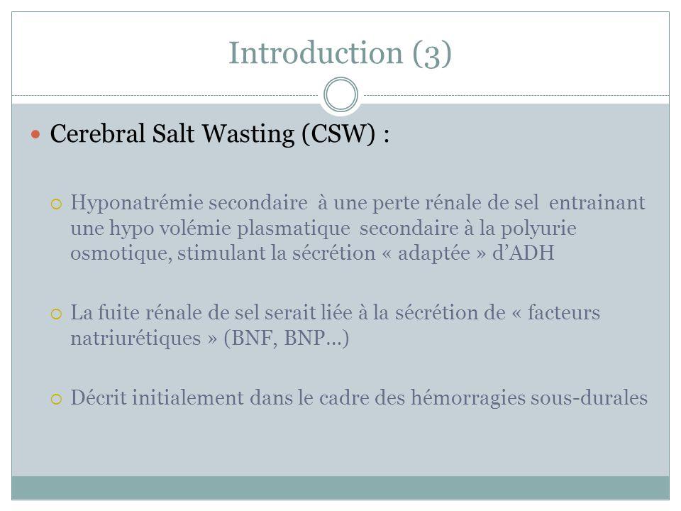Introduction (3) Cerebral Salt Wasting (CSW) : Hyponatrémie secondaire à une perte rénale de sel entrainant une hypo volémie plasmatique secondaire à la polyurie osmotique, stimulant la sécrétion « adaptée » dADH La fuite rénale de sel serait liée à la sécrétion de « facteurs natriurétiques » (BNF, BNP…) Décrit initialement dans le cadre des hémorragies sous-durales