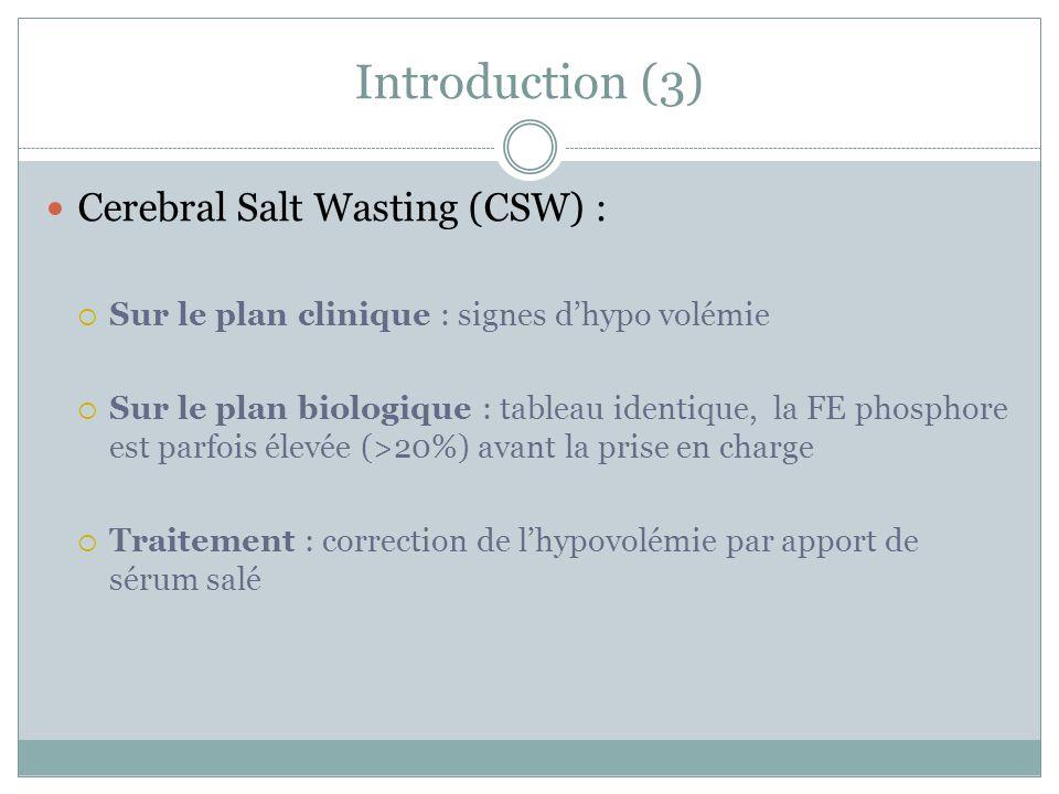 Introduction (3) Cerebral Salt Wasting (CSW) : Sur le plan clinique : signes dhypo volémie Sur le plan biologique : tableau identique, la FE phosphore est parfois élevée (>20%) avant la prise en charge Traitement : correction de lhypovolémie par apport de sérum salé