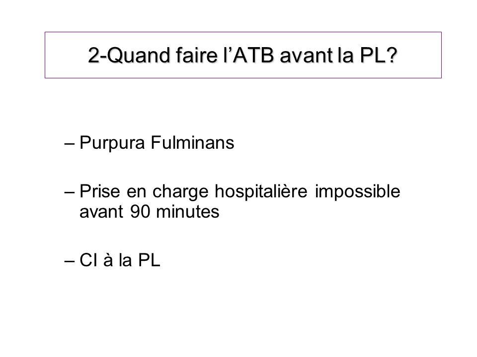 2-Quand faire lATB avant la PL? –Purpura Fulminans –Prise en charge hospitalière impossible avant 90 minutes –CI à la PL