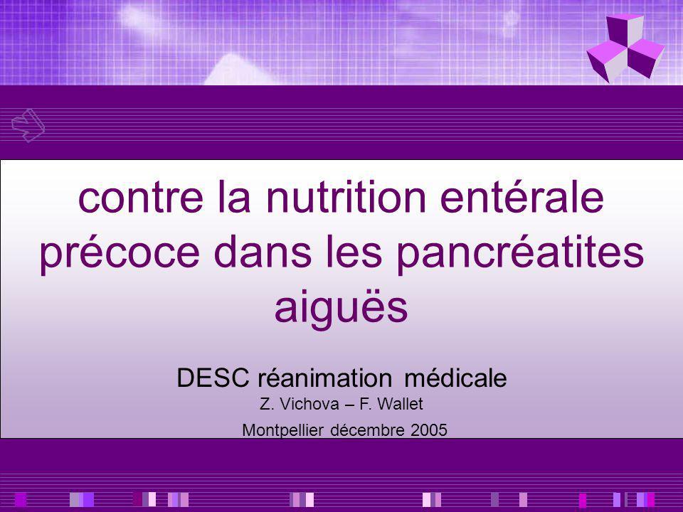contre la nutrition entérale précoce dans les pancréatites aiguës DESC réanimation médicale Z. Vichova – F. Wallet Montpellier décembre 2005
