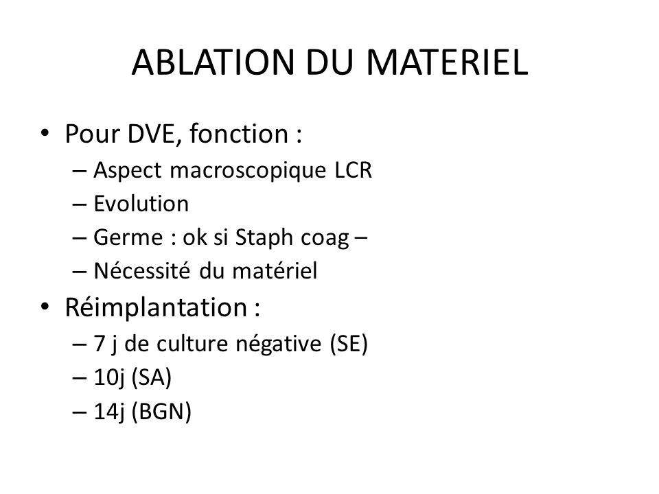 ABLATION DU MATERIEL Pour DVE, fonction : – Aspect macroscopique LCR – Evolution – Germe : ok si Staph coag – – Nécessité du matériel Réimplantation :