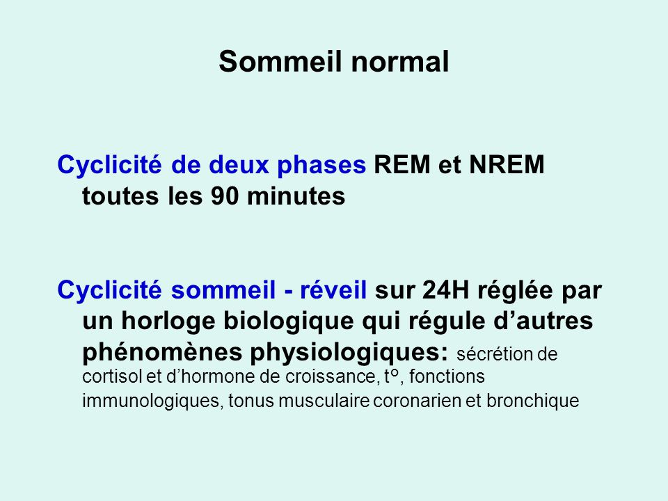 Sommeil normal Cyclicité de deux phases REM et NREM toutes les 90 minutes Cyclicité sommeil - réveil sur 24H réglée par un horloge biologique qui régule dautres phénomènes physiologiques: sécrétion de cortisol et dhormone de croissance, t°, fonctions immunologiques, tonus musculaire coronarien et bronchique