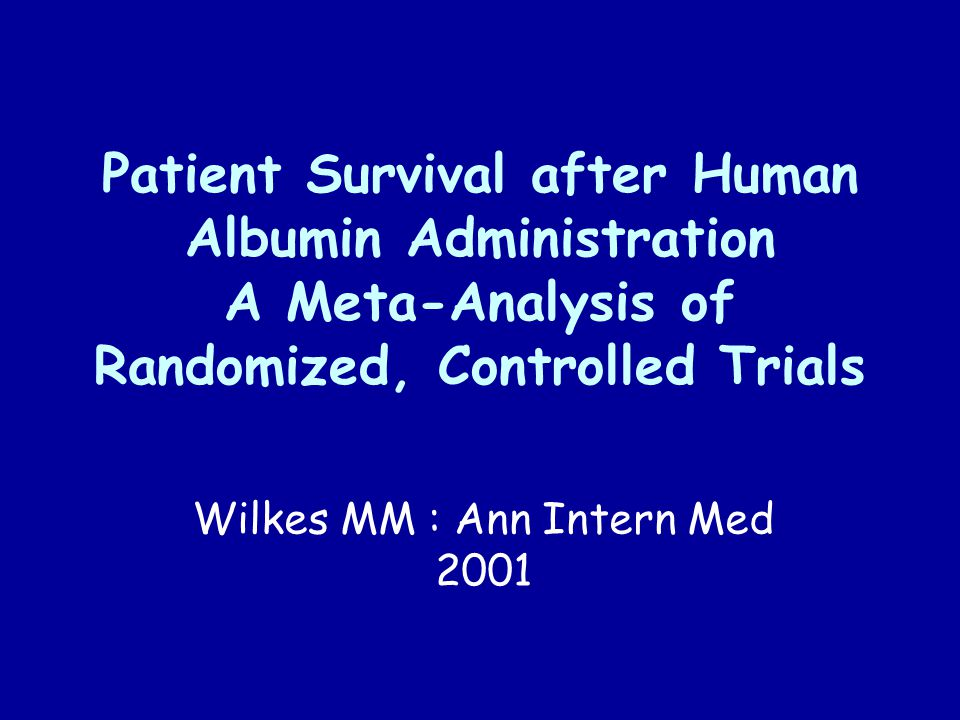 Patient Survival after Human Albumin Administration A Meta-Analysis of Randomized, Controlled Trials Wilkes MM : Ann Intern Med 2001