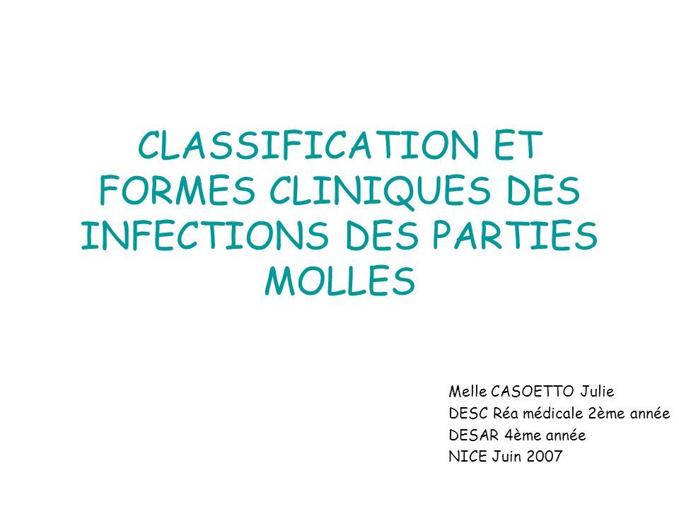 CLASSIFICATION ET FORMES CLINIQUES DES INFECTIONS DES PARTIES MOLLES Melle CASOETTO Julie DESC Réa médicale 2ème année DESAR 4ème année NICE Juin 2007