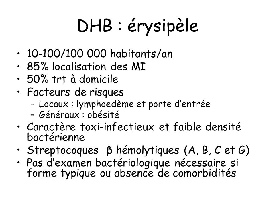 DHB : érysipèle Diagnostic clinique : début brutal Signes généraux Signes locaux : placard inflammmatoire parfois bulleux ou purpurique mais sans nécrose Porte dentrée Association adénopathie satellite (46%), lymphangite (26%) Eliminer diagnostics différentiels : DHBN, phlébites superficielles et profondes,…