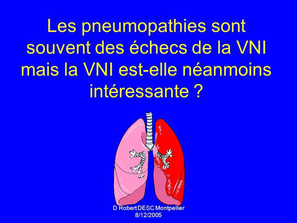 D Robert DESC Montpellier 8/12/2005 Les pneumopathies sont souvent des échecs de la VNI mais la VNI est-elle néanmoins intéressante ?