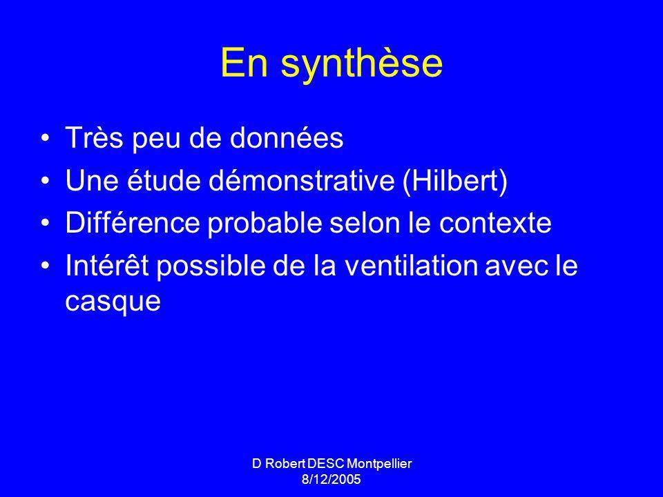 D Robert DESC Montpellier 8/12/2005 En synthèse Très peu de données Une étude démonstrative (Hilbert) Différence probable selon le contexte Intérêt possible de la ventilation avec le casque