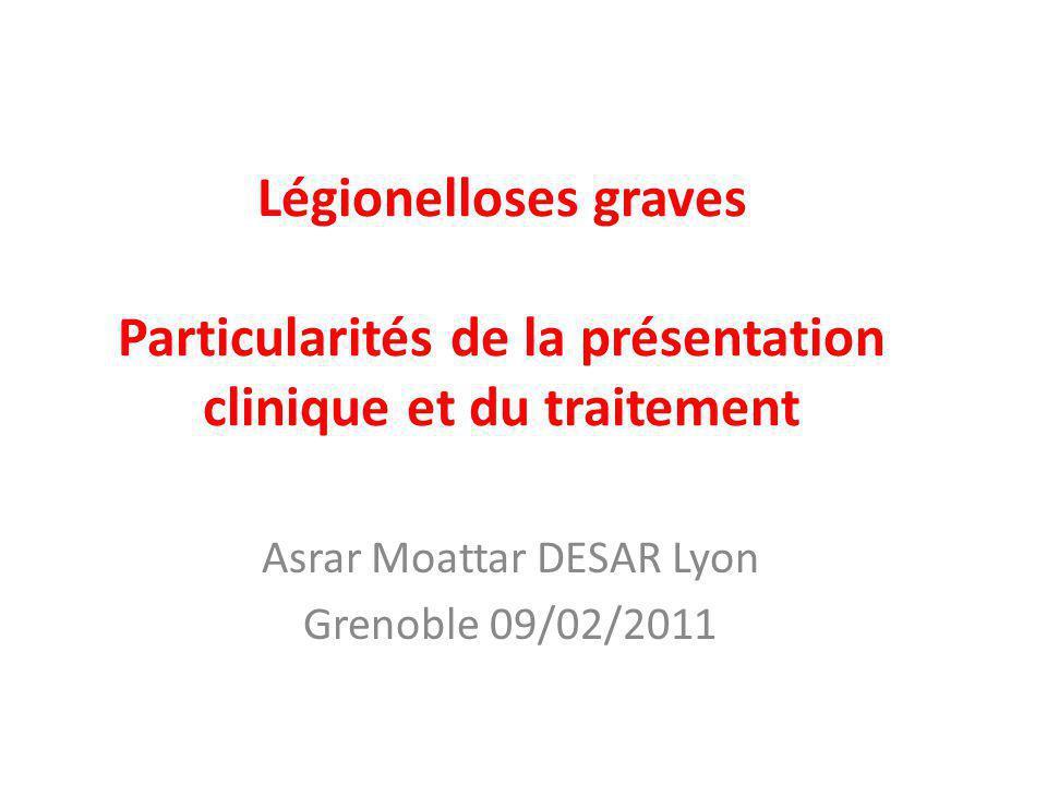 Légionelloses graves Particularités de la présentation clinique et du traitement Asrar Moattar DESAR Lyon Grenoble 09/02/2011