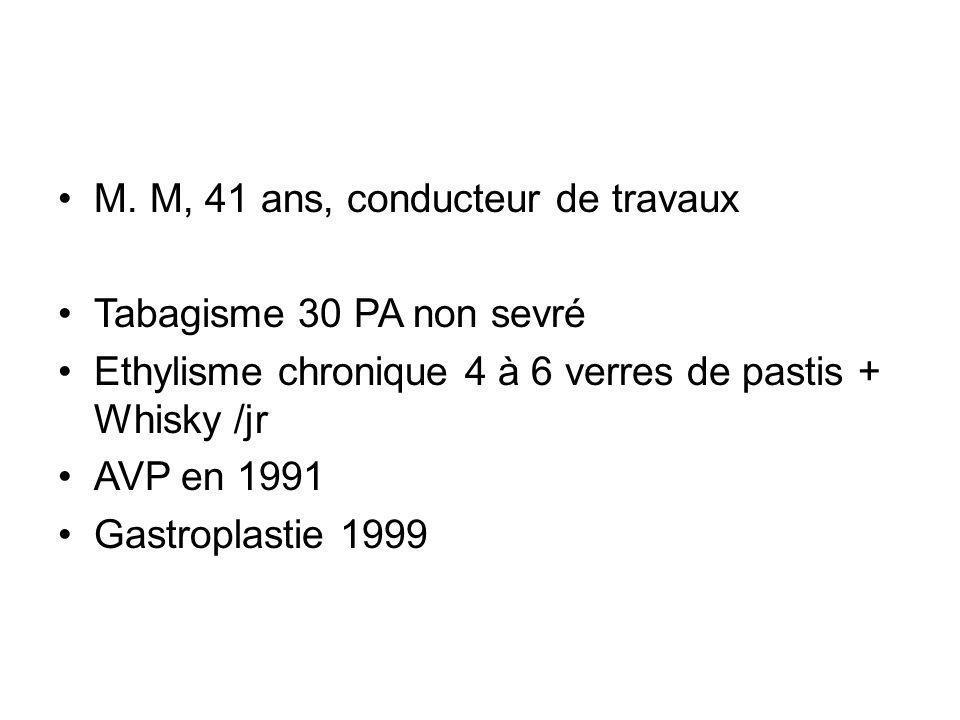 M. M, 41 ans, conducteur de travaux Tabagisme 30 PA non sevré Ethylisme chronique 4 à 6 verres de pastis + Whisky /jr AVP en 1991 Gastroplastie 1999