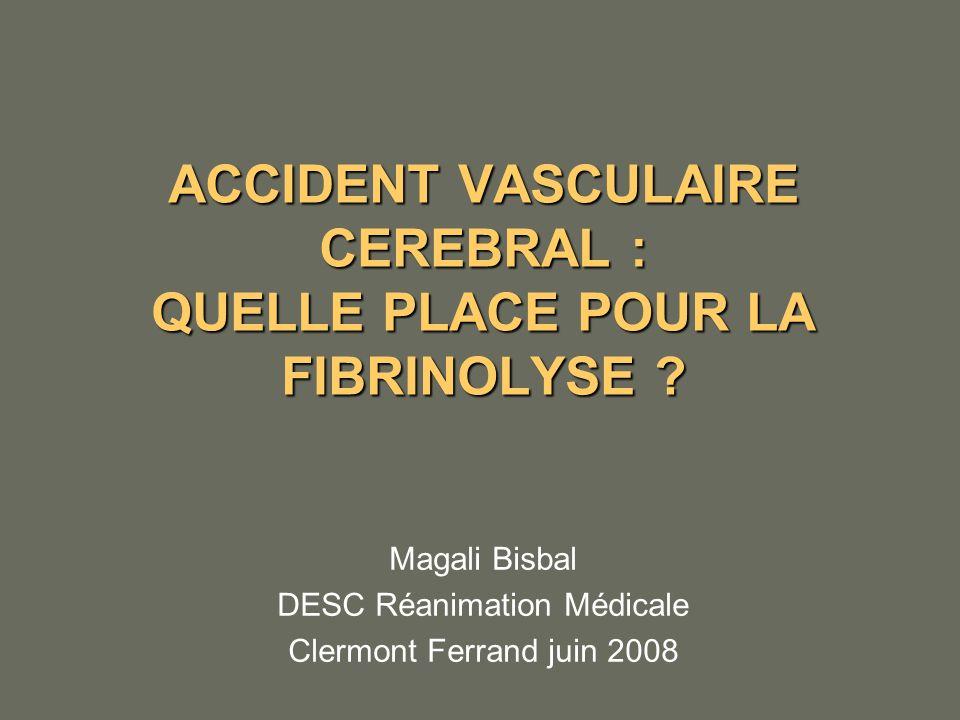 ACCIDENT VASCULAIRE CEREBRAL : QUELLE PLACE POUR LA FIBRINOLYSE ? Magali Bisbal DESC Réanimation Médicale Clermont Ferrand juin 2008