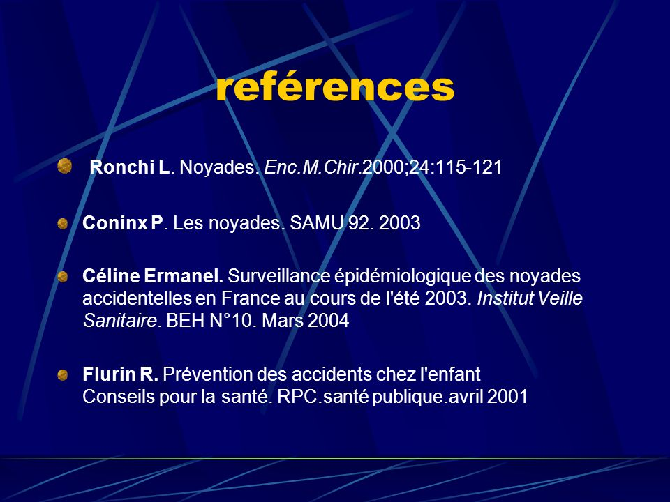 reférences Ronchi L. Noyades. Enc.M.Chir.2000;24:115-121 Coninx P. Les noyades. SAMU 92. 2003 Céline Ermanel. Surveillance épidémiologique des noyades