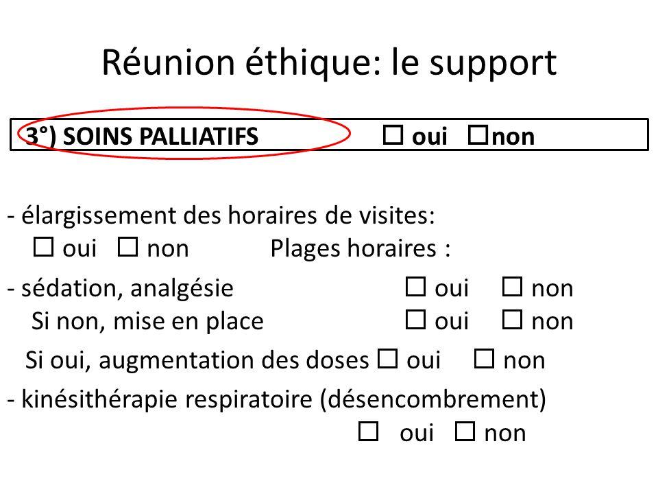 Réunion éthique: le support 3°) SOINS PALLIATIFS oui non - élargissement des horaires de visites: oui non Plages horaires : - sédation, analgésie oui