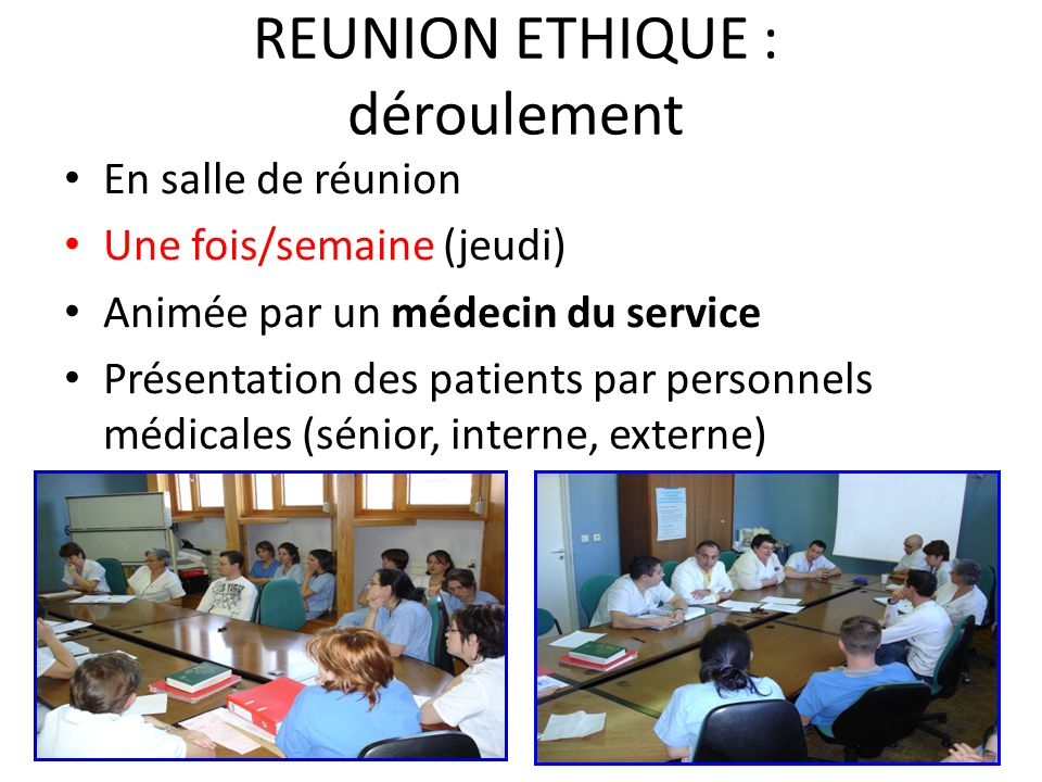 REUNION ETHIQUE : déroulement En salle de réunion Une fois/semaine (jeudi) Animée par un médecin du service Présentation des patients par personnels m