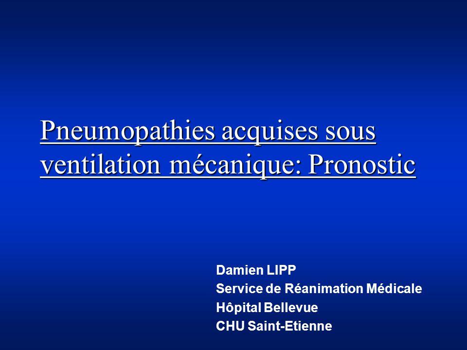 Pneumopathies acquises sous ventilation mécanique: Pronostic Damien LIPP Service de Réanimation Médicale Hôpital Bellevue CHU Saint-Etienne