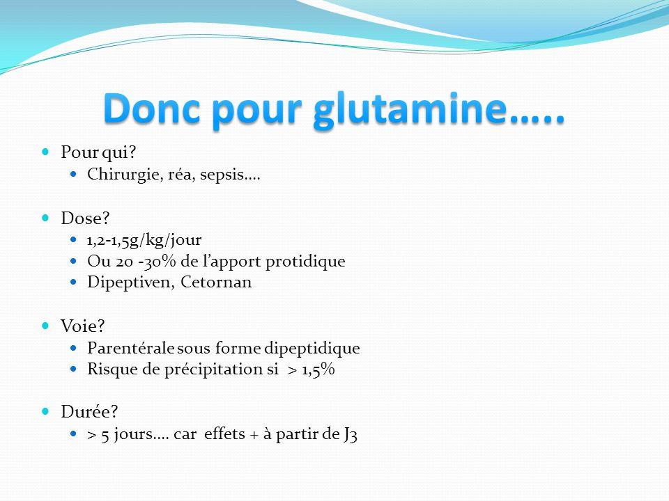 Pour qui? Chirurgie, réa, sepsis…. Dose? 1,2-1,5g/kg/jour Ou 20 -30% de lapport protidique Dipeptiven, Cetornan Voie? Parentérale sous forme dipeptidi