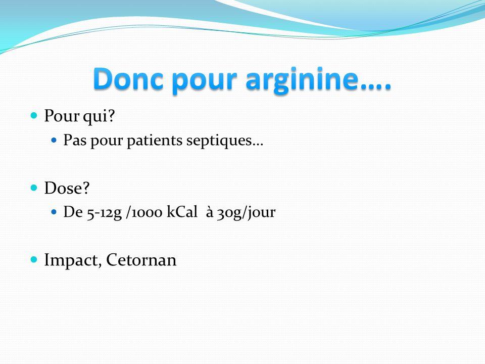 Pour qui? Pas pour patients septiques… Dose? De 5-12g /1000 kCal à 30g/jour Impact, Cetornan