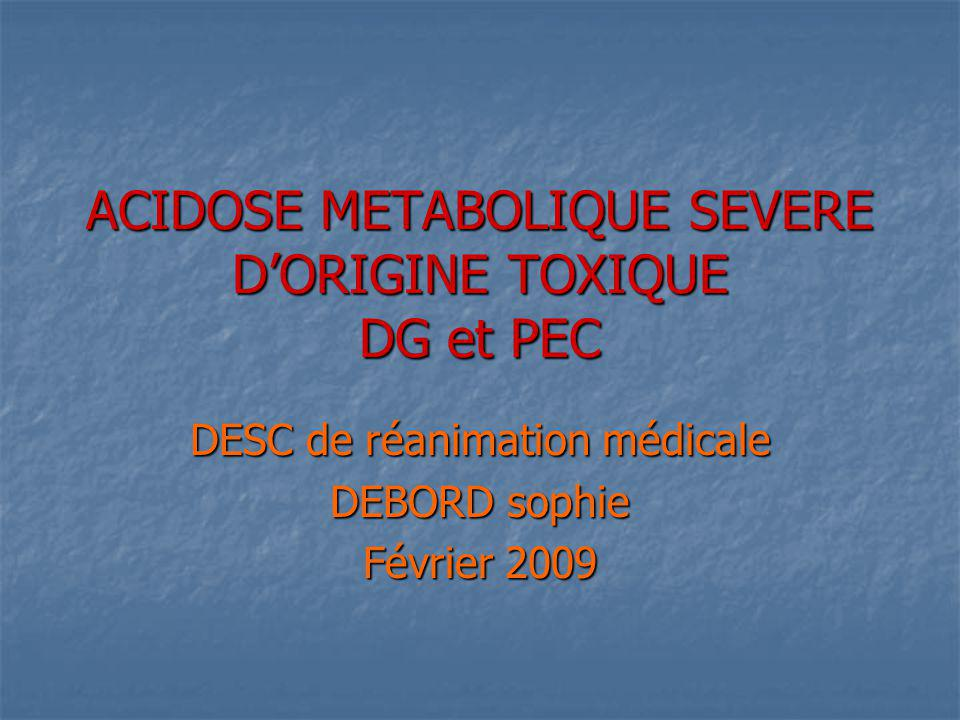 ACIDOSE METABOLIQUE SEVERE DORIGINE TOXIQUE DG et PEC DESC de réanimation médicale DEBORD sophie Février 2009