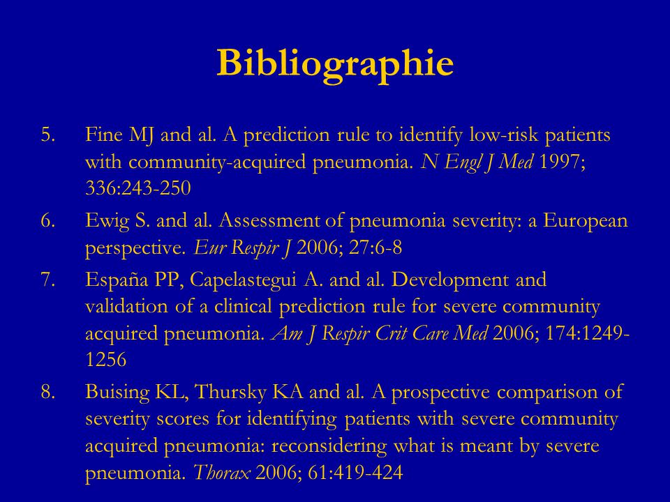 Bibliographie 5.Fine MJ and al. A prediction rule to identify low-risk patients with community-acquired pneumonia. N Engl J Med 1997; 336:243-250 6.Ew