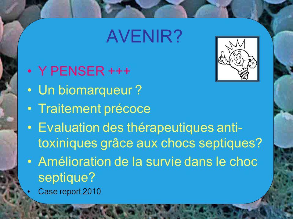 AVENIR? Y PENSER +++ Un biomarqueur ? Traitement précoce Evaluation des thérapeutiques anti- toxiniques grâce aux chocs septiques? Amélioration de la
