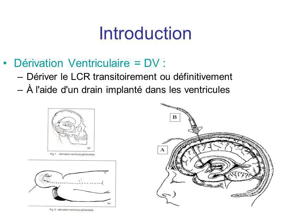 Introduction Dérivation Ventriculaire = DV : –Dériver le LCR transitoirement ou définitivement –À l aide d un drain implanté dans les ventricules