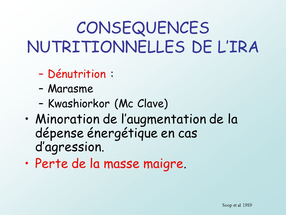 CONSEQUENCES NUTRITIONNELLES DE LIRA –Dénutrition : –Marasme –Kwashiorkor (Mc Clave) Minoration de laugmentation de la dépense énergétique en cas dagr
