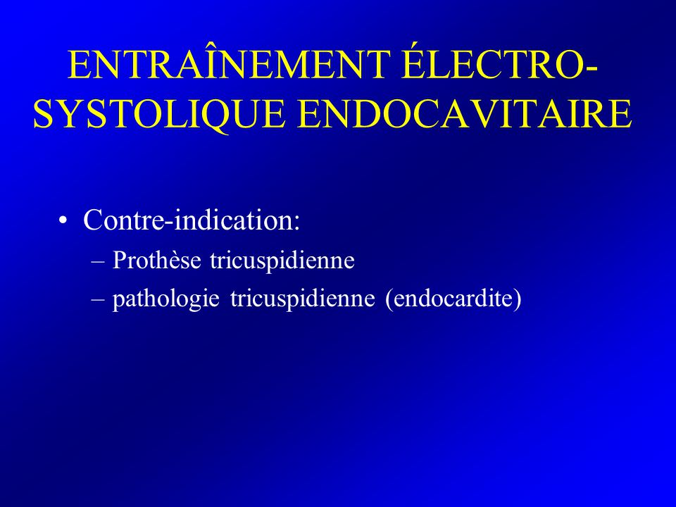 ENTRAÎNEMENT ÉLECTRO- SYSTOLIQUE ENDOCAVITAIRE Matériel Électrodes mono ou bipolaires avec détection proximale et stimulation distale Certaines sondes permettent un entraînement auriculaire en mode VDD Certains cathéters artériels pulmonaires modifiés (Paceport® Edwards) peuvent accueillir une SEES mais le seuil de stimulation est le plus souvent élevé