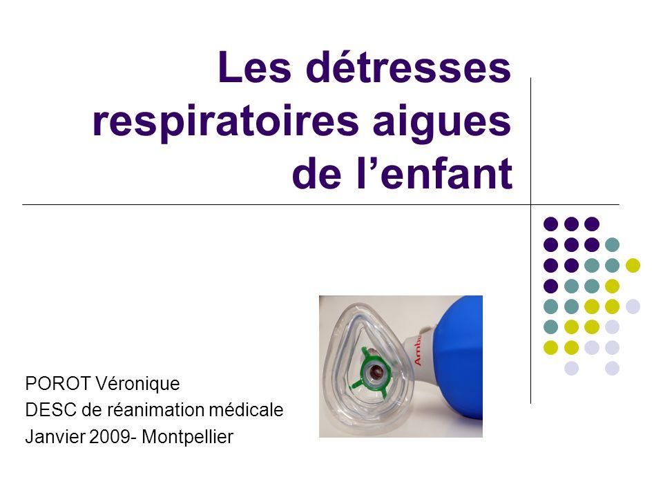 Les détresses respiratoires aigues de lenfant POROT Véronique DESC de réanimation médicale Janvier 2009- Montpellier