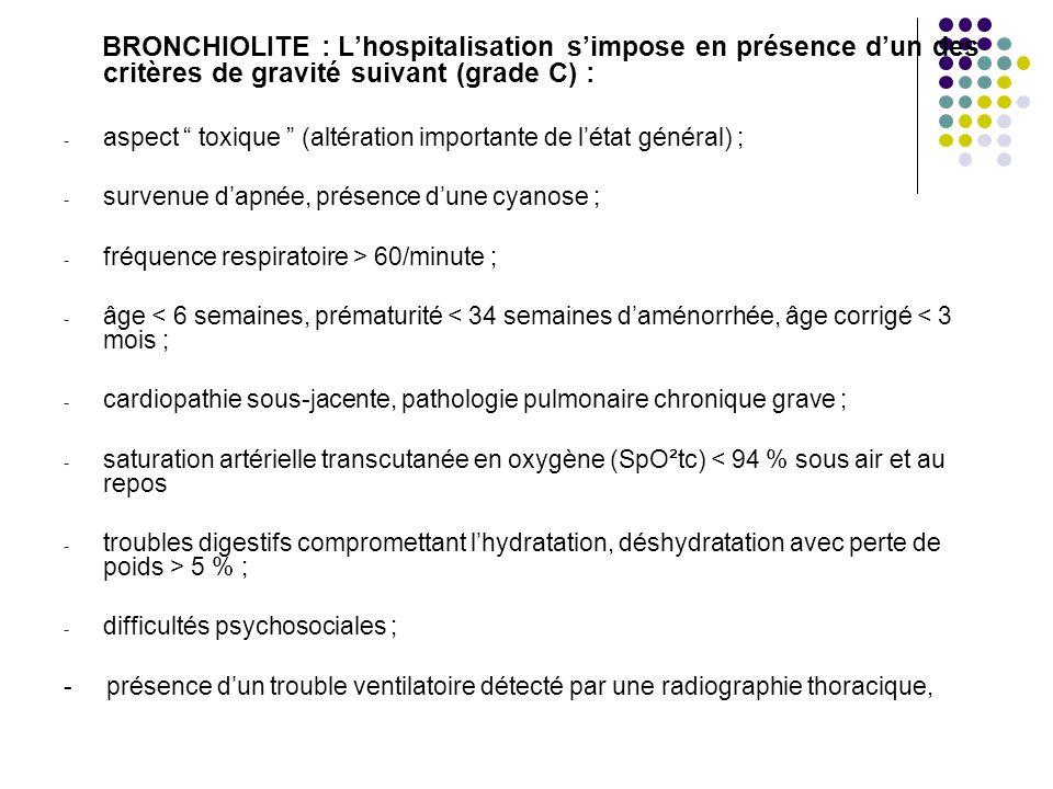 BRONCHIOLITE : Lhospitalisation simpose en présence dun des critères de gravité suivant (grade C) : - aspect toxique (altération importante de létat général) ; - survenue dapnée, présence dune cyanose ; - fréquence respiratoire > 60/minute ; - âge < 6 semaines, prématurité < 34 semaines daménorrhée, âge corrigé < 3 mois ; - cardiopathie sous-jacente, pathologie pulmonaire chronique grave ; - saturation artérielle transcutanée en oxygène (SpO²tc) < 94 % sous air et au repos - troubles digestifs compromettant lhydratation, déshydratation avec perte de poids > 5 % ; - difficultés psychosociales ; - présence dun trouble ventilatoire détecté par une radiographie thoracique,
