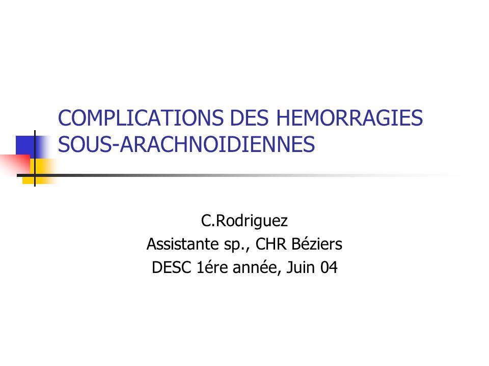 COMPLICATIONS DES HEMORRAGIES SOUS-ARACHNOIDIENNES C.Rodriguez Assistante sp., CHR Béziers DESC 1ére année, Juin 04