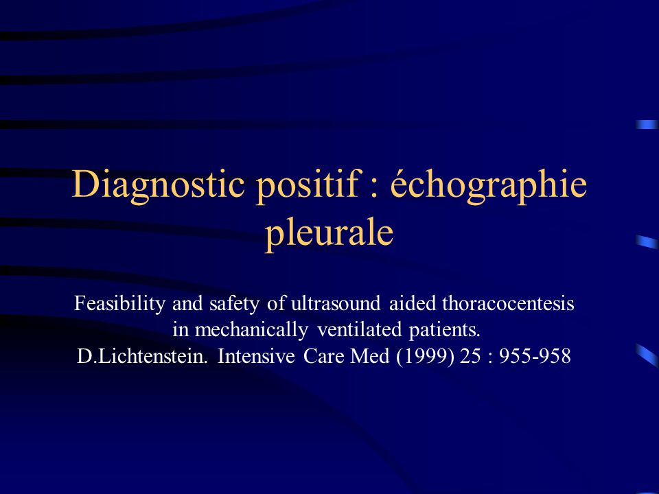 Diagnostic positif : échographie pleurale Feasibility and safety of ultrasound aided thoracocentesis in mechanically ventilated patients. D.Lichtenste