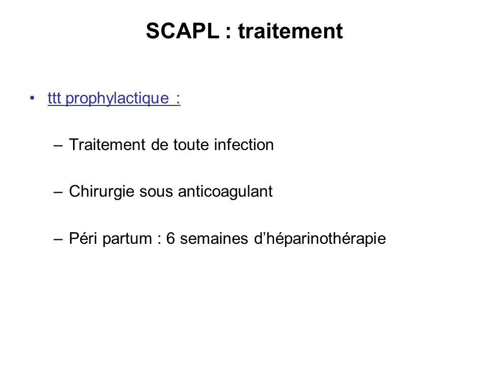 SCAPL : traitement ttt prophylactique : –Traitement de toute infection –Chirurgie sous anticoagulant –Péri partum : 6 semaines dhéparinothérapie