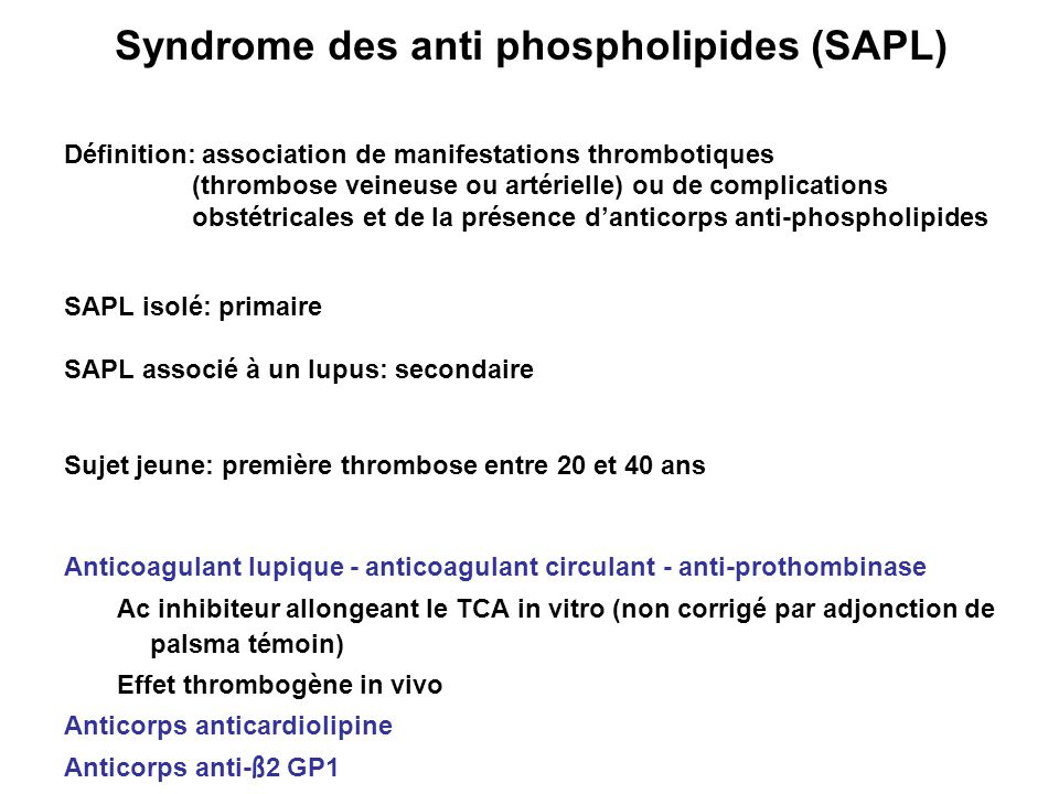 Syndrome des anti phospholipides (SAPL) Définition: association de manifestations thrombotiques (thrombose veineuse ou artérielle) ou de complications
